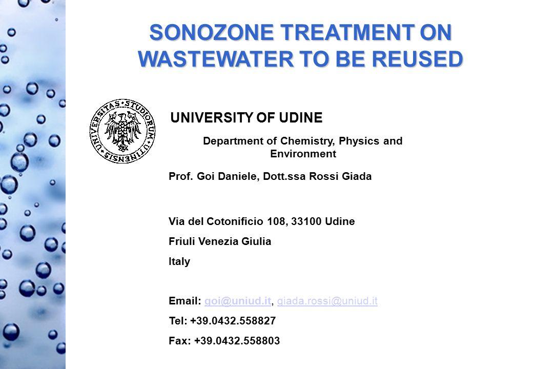 SONOZONE TREATMENT ON WASTEWATER TO BE REUSED Via del Cotonificio 108, 33100 Udine Friuli Venezia Giulia Italy Email: goi@uniud.it, giada.rossi@uniud.itgoi@uniud.itgiada.rossi@uniud.it Tel: +39.0432.558827 Fax: +39.0432.558803 UNIVERSITY OF UDINE Department of Chemistry, Physics and Environment Prof.