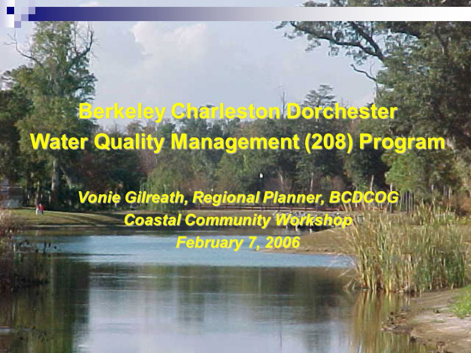 Berkeley Charleston Dorchester Water Quality Management (208) Program Vonie Gilreath, Regional Planner, BCDCOG Coastal Community Workshop February 7, 2006