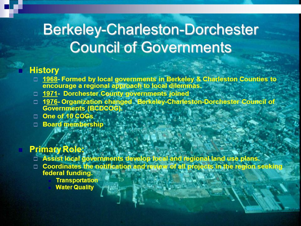 Berkeley-Charleston-Dorchester Council of Governments History  1968- Formed by local governments in Berkeley & Charleston Counties to encourage a regional approach to local dilemmas.