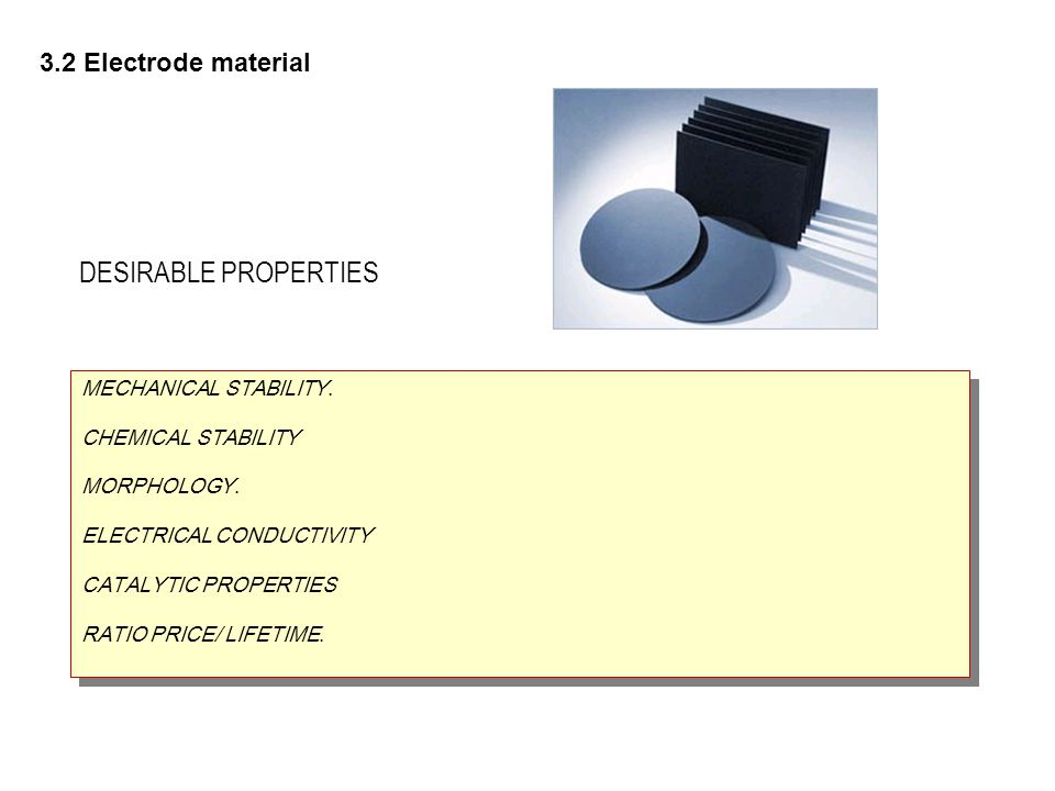 3.2 Electrode material MECHANICAL STABILITY. CHEMICAL STABILITY MORPHOLOGY. ELECTRICAL CONDUCTIVITY CATALYTIC PROPERTIES RATIO PRICE/ LIFETIME. MECHAN