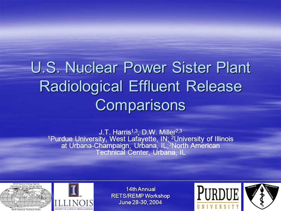 14th Annual RETS/REMP Workshop June 28-30, 2004 U.S. Nuclear Power Sister Plant Radiological Effluent Release Comparisons J.T. Harris 1,3, D.W. Miller