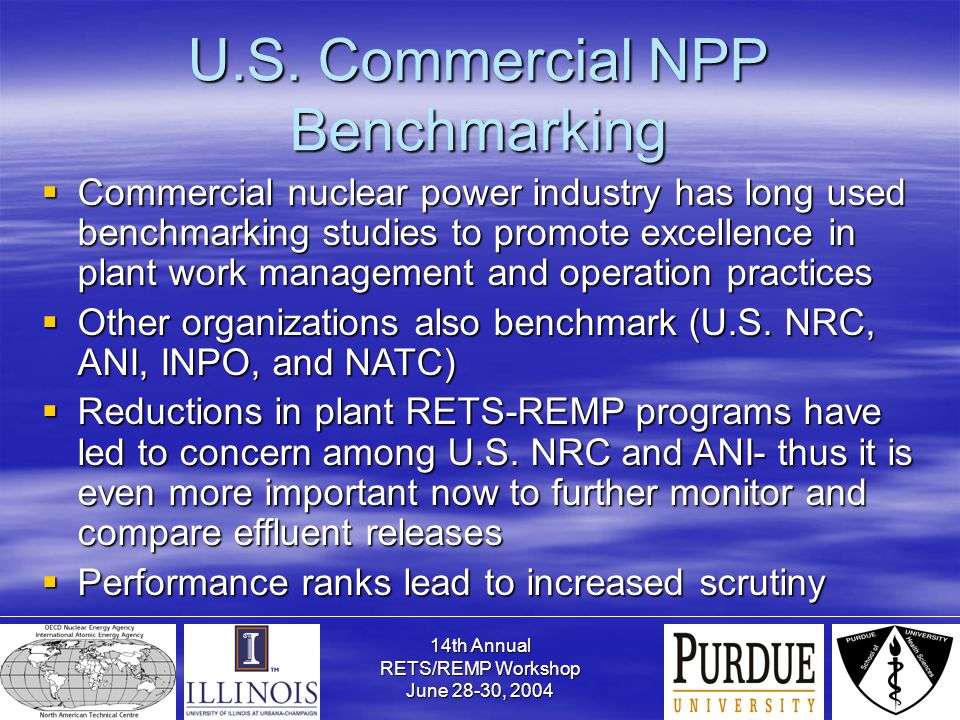 14th Annual RETS/REMP Workshop June 28-30, 2004 U.S. Commercial NPP Benchmarking  Commercial nuclear power industry has long used benchmarking studie