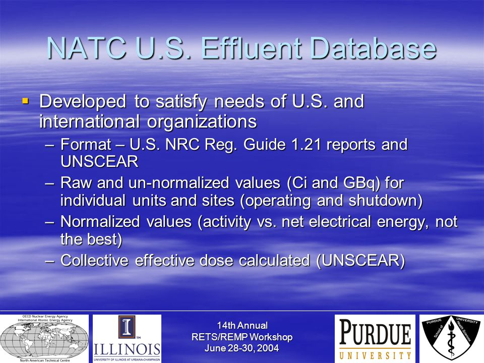 14th Annual RETS/REMP Workshop June 28-30, 2004 NATC U.S. Effluent Database  Developed to satisfy needs of U.S. and international organizations –Form