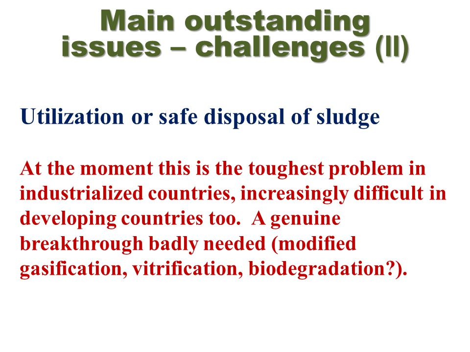 Main outstanding issues – challenges (II) Utilization or safe disposal of sludge At the moment this is the toughest problem in industrialized countries, increasingly difficult in developing countries too.
