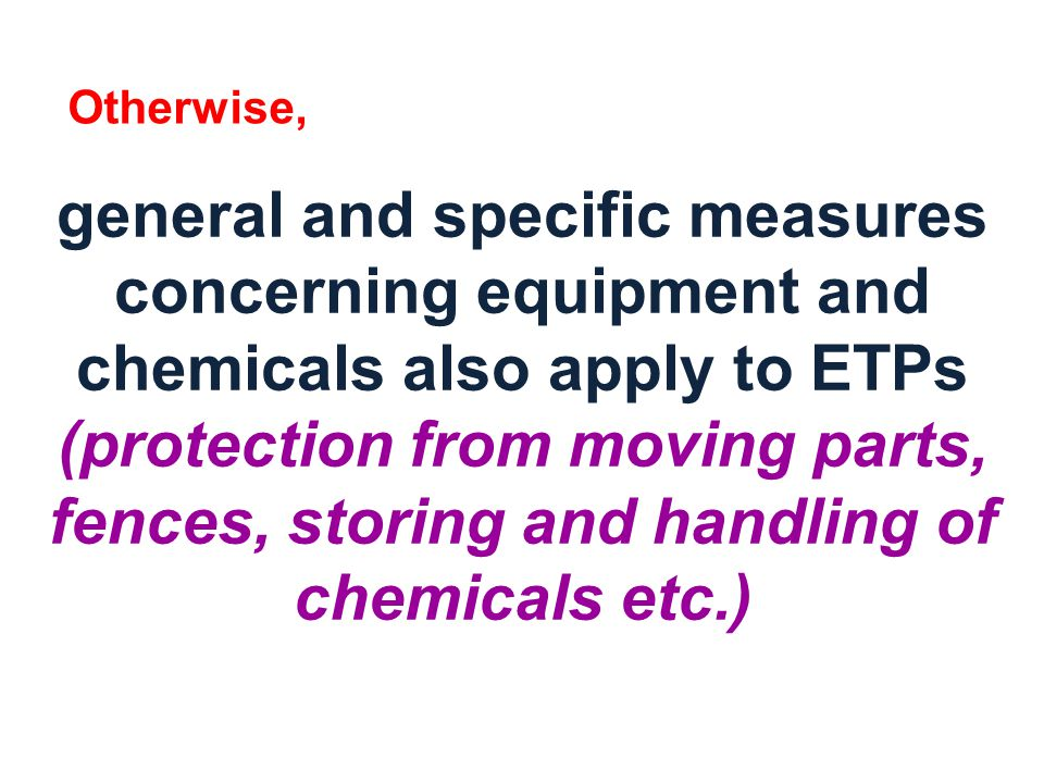 general and specific measures concerning equipment and chemicals also apply to ETPs (protection from moving parts, fences, storing and handling of chemicals etc.) Otherwise,