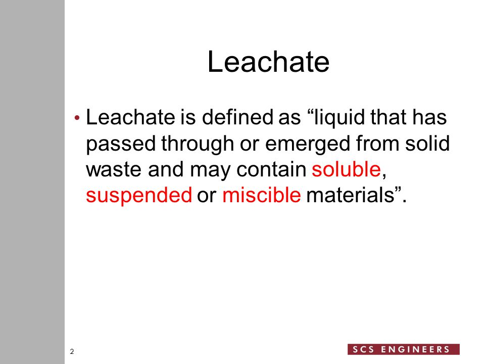 Leachate Leachate is defined as liquid that has passed through or emerged from solid waste and may contain soluble, suspended or miscible materials .