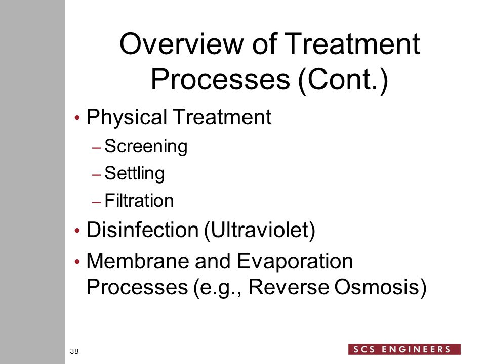 Overview of Treatment Processes (Cont.) Physical Treatment – Screening – Settling – Filtration Disinfection (Ultraviolet) Membrane and Evaporation Processes (e.g., Reverse Osmosis) 38