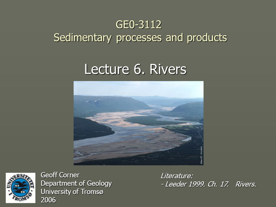 GE0-3112 Sedimentary processes and products Lecture 6. Rivers Geoff Corner Department of Geology University of Tromsø 2006 Literature: - Leeder 1999.