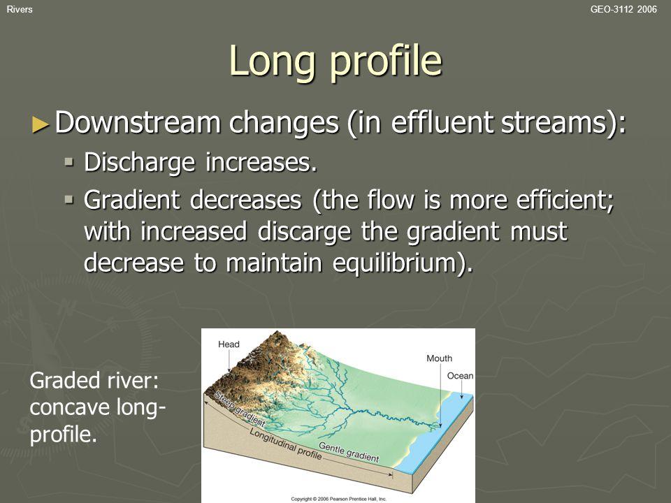 RiversGEO-3112 2006 Long profile ► Downstream changes (in effluent streams):  Discharge increases.  Gradient decreases (the flow is more efficient;
