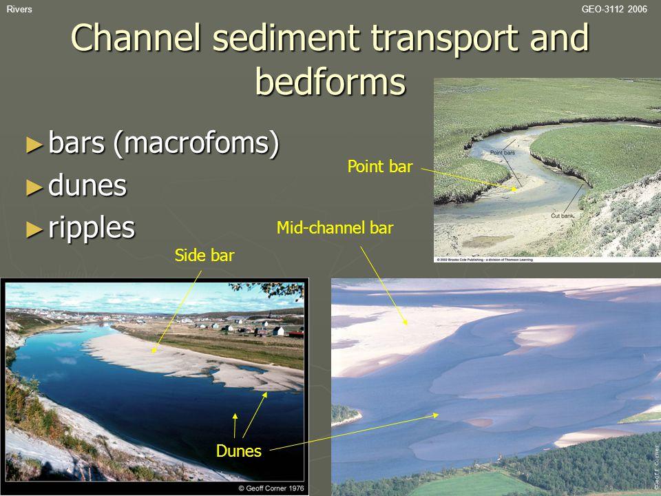 RiversGEO-3112 2006 Channel sediment transport and bedforms ► bars (macrofoms) ► dunes ► ripples Point bar Dunes Side bar Mid-channel bar