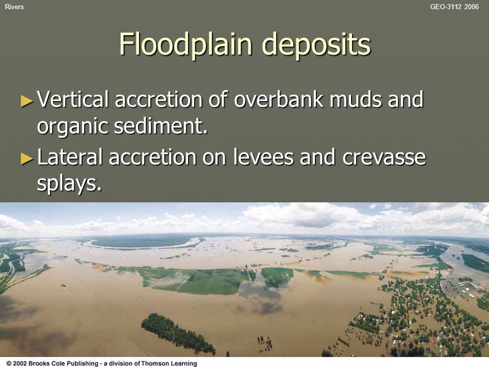 RiversGEO-3112 2006 Floodplain deposits ► Vertical accretion of overbank muds and organic sediment. ► Lateral accretion on levees and crevasse splays.