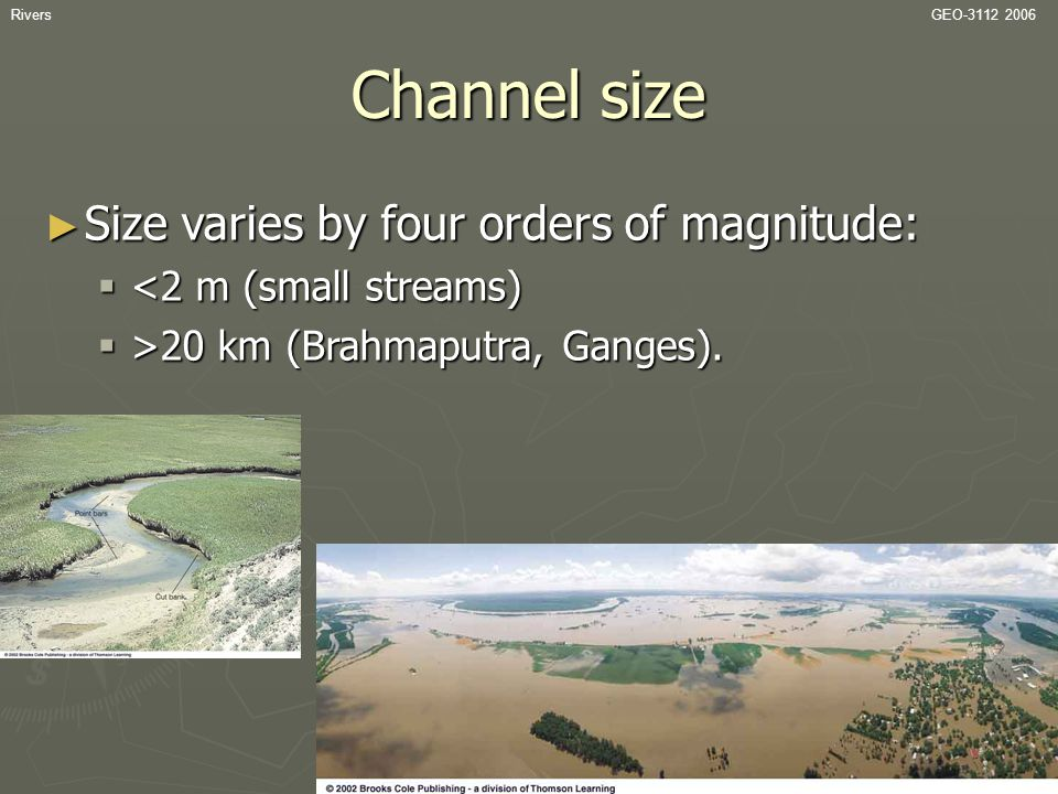 RiversGEO-3112 2006 Channel size ► Size varies by four orders of magnitude:  <2 m (small streams)  >20 km (Brahmaputra, Ganges).