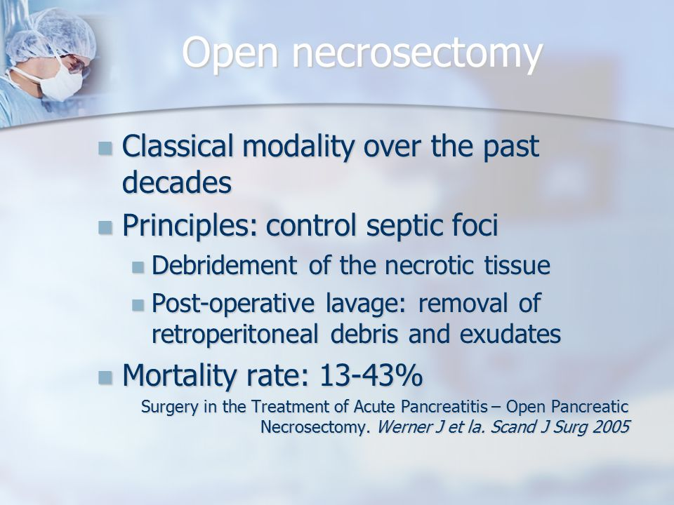 Open necrosectomy Classical modality over the past decades Classical modality over the past decades Principles: control septic foci Principles: control septic foci Debridement of the necrotic tissue Debridement of the necrotic tissue Post-operative lavage: removal of retroperitoneal debris and exudates Post-operative lavage: removal of retroperitoneal debris and exudates Mortality rate: 13-43% Mortality rate: 13-43% Surgery in the Treatment of Acute Pancreatitis – Open Pancreatic Necrosectomy.