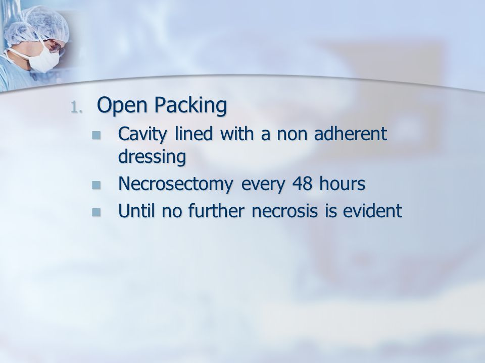 1. Open Packing Cavity lined with a non adherent dressing Cavity lined with a non adherent dressing Necrosectomy every 48 hours Necrosectomy every 48