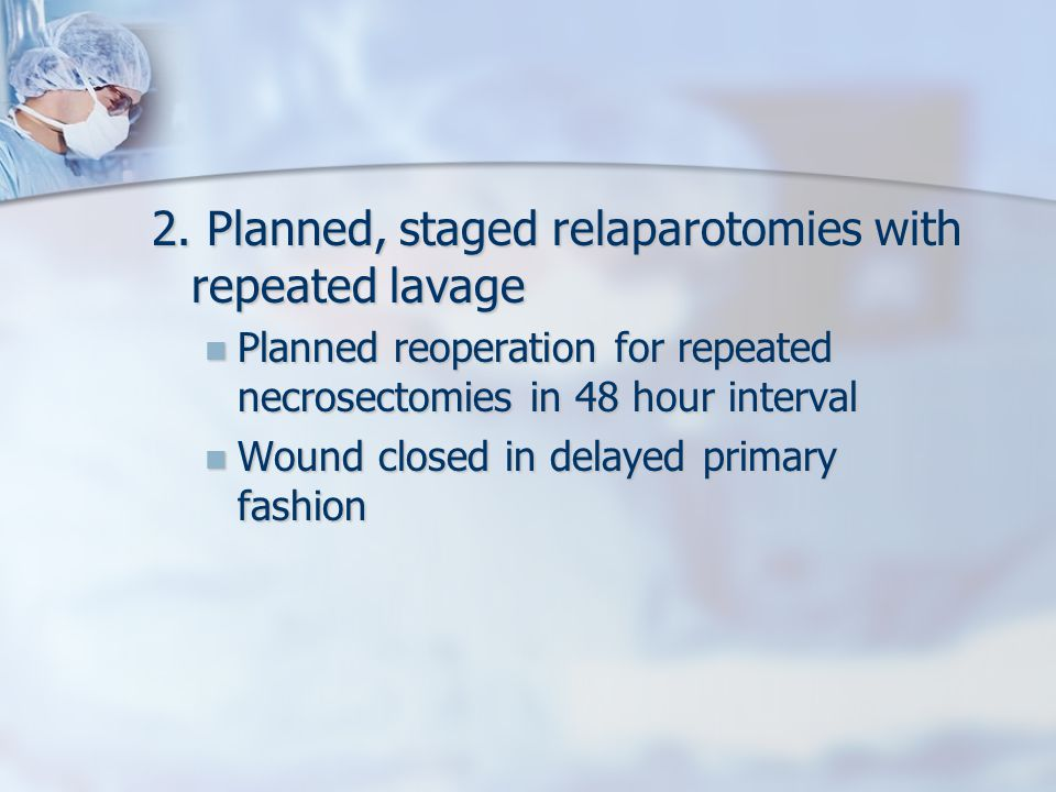2. Planned, staged relaparotomies with repeated lavage Planned reoperation for repeated necrosectomies in 48 hour interval Planned reoperation for rep