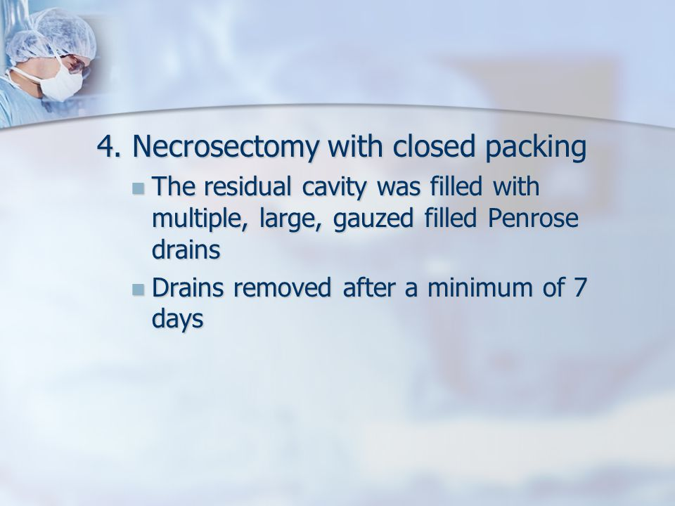 4. Necrosectomy with closed packing The residual cavity was filled with multiple, large, gauzed filled Penrose drains The residual cavity was filled w