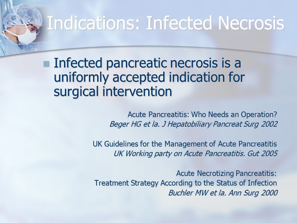 Indications: Infected Necrosis Infected pancreatic necrosis is a uniformly accepted indication for surgical intervention Infected pancreatic necrosis is a uniformly accepted indication for surgical intervention Acute Pancreatitis: Who Needs an Operation.