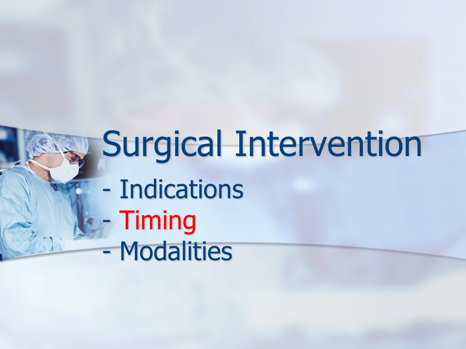 Surgical Intervention - Indications - Timing - Modalities