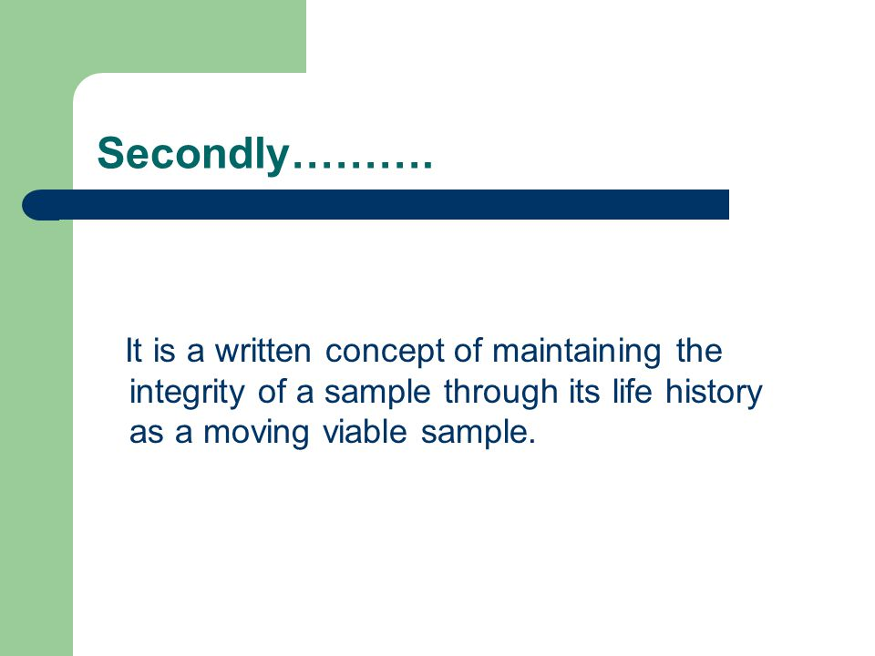 Secondly………. It is a written concept of maintaining the integrity of a sample through its life history as a moving viable sample.