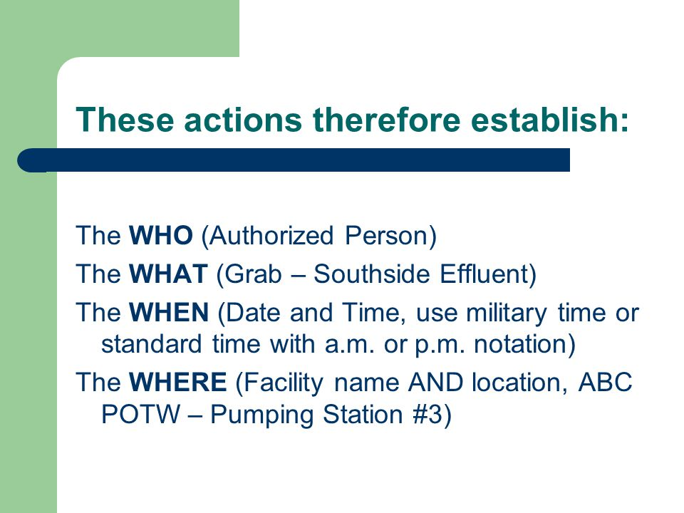 These actions therefore establish: The WHO (Authorized Person) The WHAT (Grab – Southside Effluent) The WHEN (Date and Time, use military time or stan