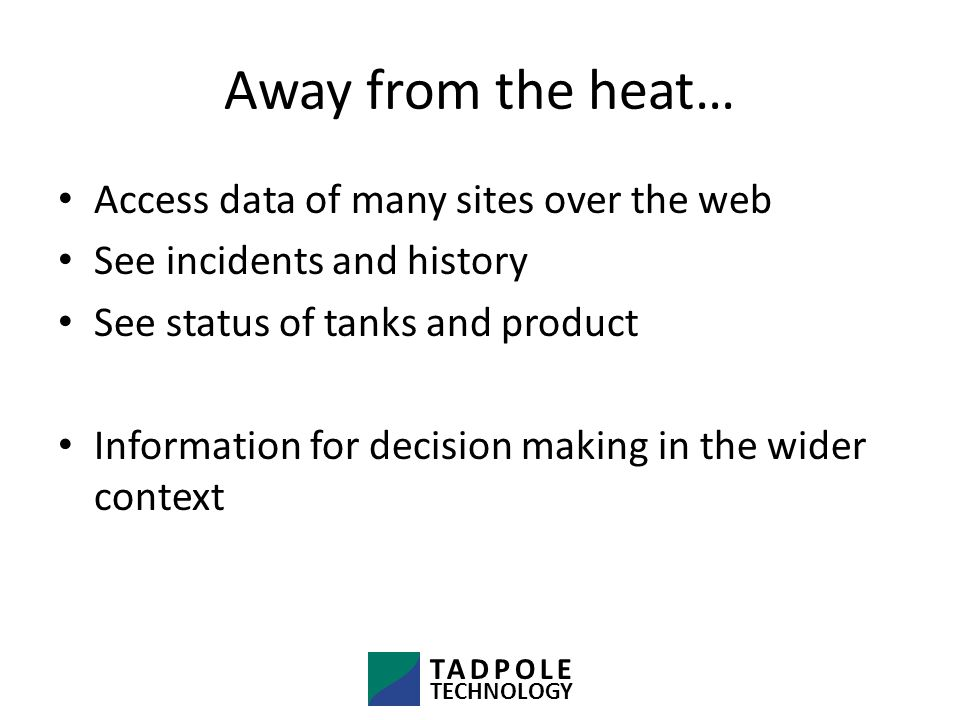 Away from the heat… Access data of many sites over the web See incidents and history See status of tanks and product Information for decision making in the wider context TADPOLE TECHNOLOGY