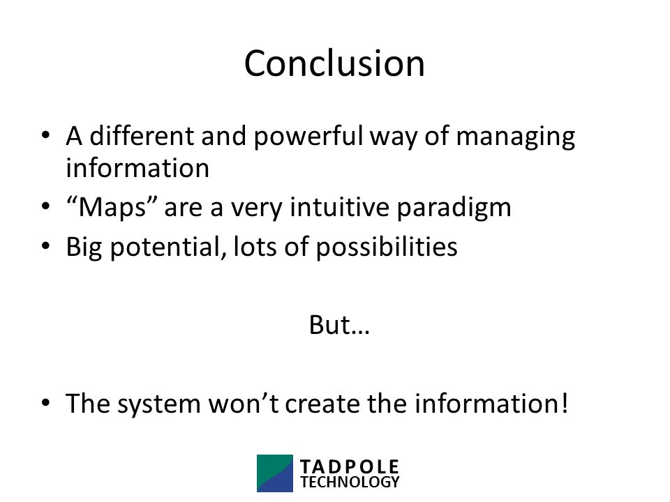 Conclusion A different and powerful way of managing information Maps are a very intuitive paradigm Big potential, lots of possibilities But… The system won't create the information.