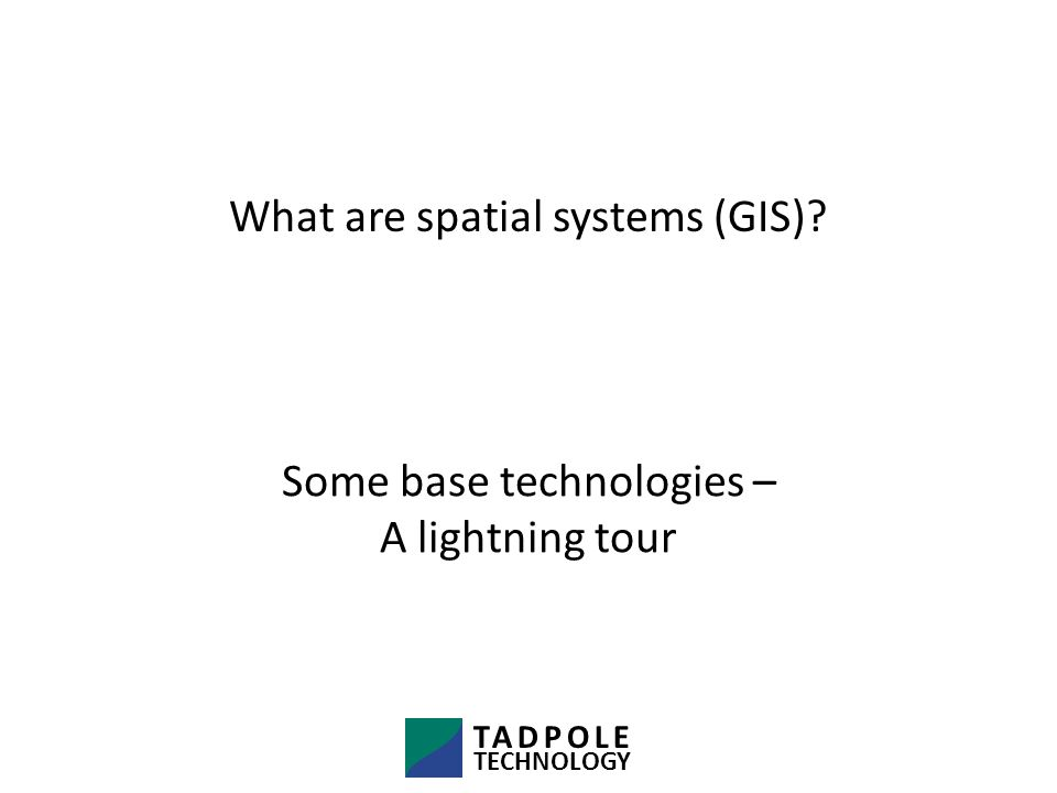 What are spatial systems (GIS) TADPOLE TECHNOLOGY Some base technologies – A lightning tour