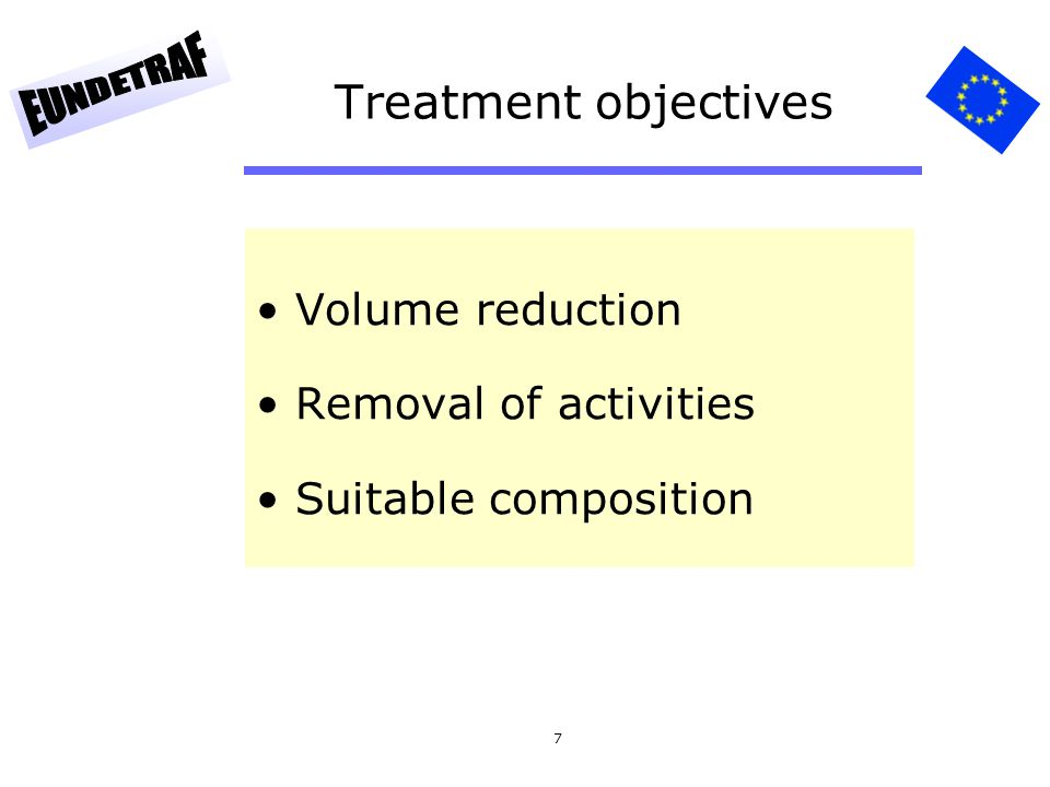 7 Treatment objectives Volume reduction Removal of activities Suitable composition