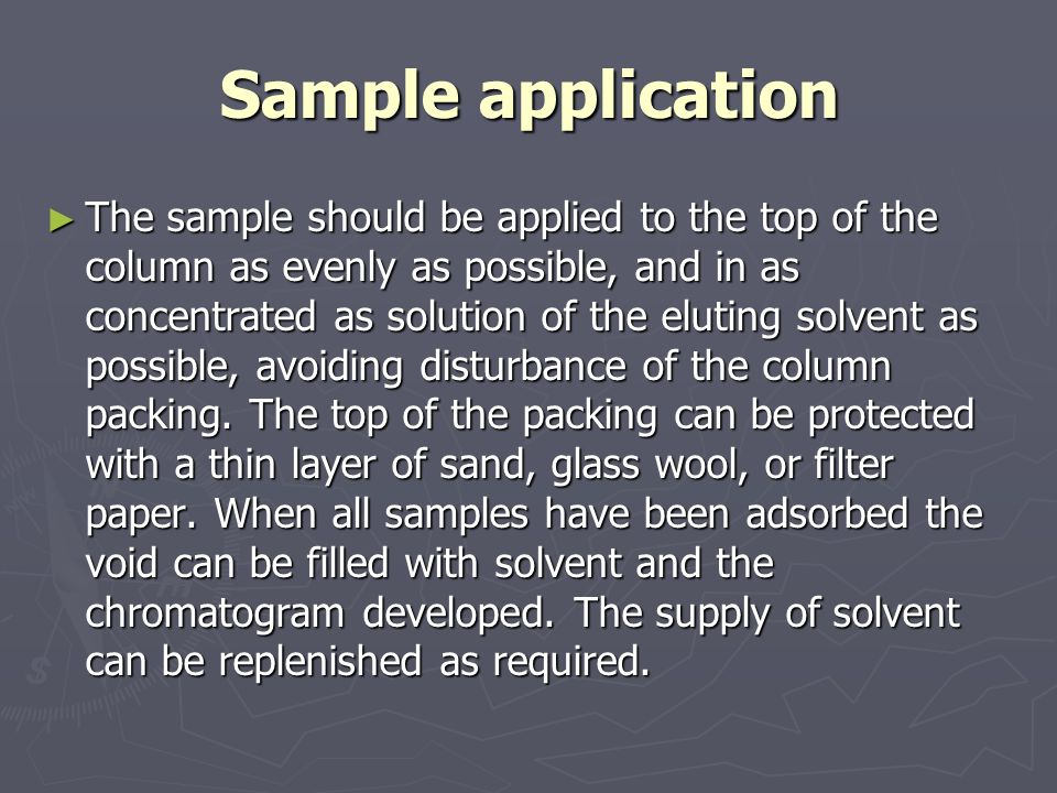 Sample application ► The sample should be applied to the top of the column as evenly as possible, and in as concentrated as solution of the eluting solvent as possible, avoiding disturbance of the column packing.