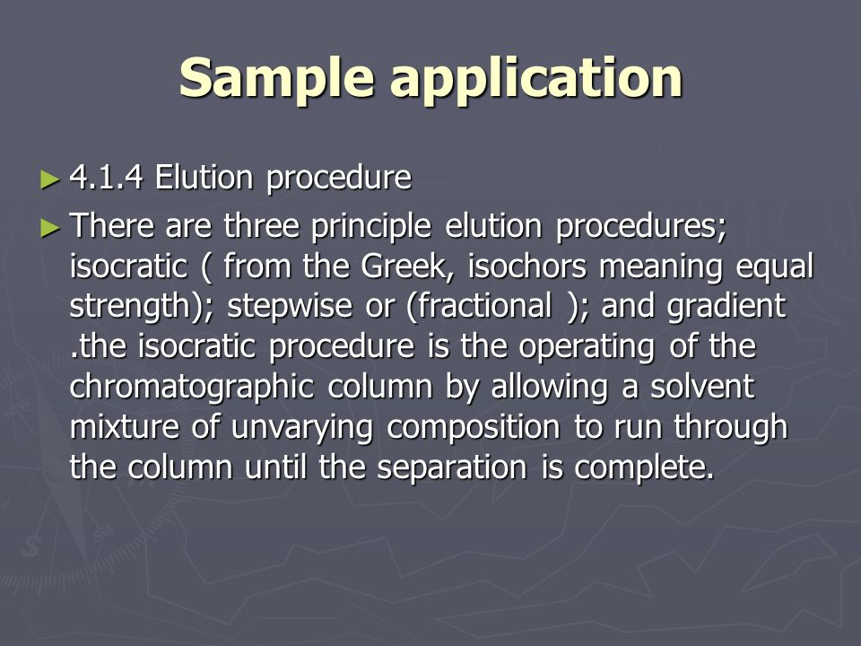 Sample application ► 4.1.4 Elution procedure ► There are three principle elution procedures; isocratic ( from the Greek, isochors meaning equal strength); stepwise or (fractional ); and gradient.the isocratic procedure is the operating of the chromatographic column by allowing a solvent mixture of unvarying composition to run through the column until the separation is complete.