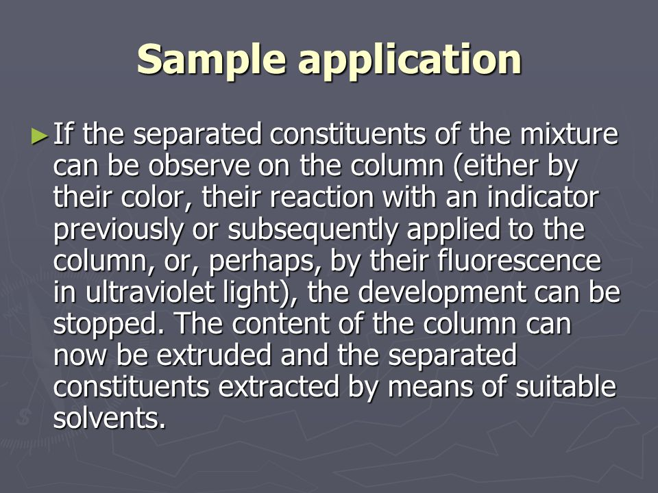 Sample application ► If the separated constituents of the mixture can be observe on the column (either by their color, their reaction with an indicator previously or subsequently applied to the column, or, perhaps, by their fluorescence in ultraviolet light), the development can be stopped.