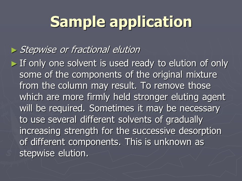 Sample application ► It has the advantage that sharper separations may be obtained than if only one strongly eluting solvent, capable of moving even the most firmly bound of the components of the mixture, is used- a part from the possibility displacement development.
