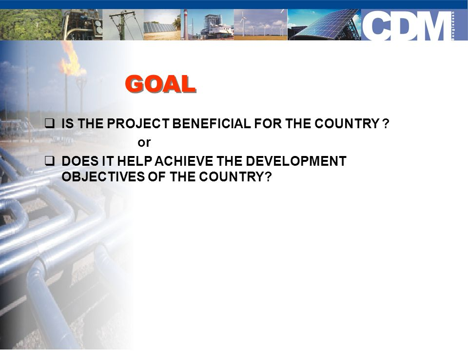 GOAL  IS THE PROJECT BENEFICIAL FOR THE COUNTRY ? or  DOES IT HELP ACHIEVE THE DEVELOPMENT OBJECTIVES OF THE COUNTRY?