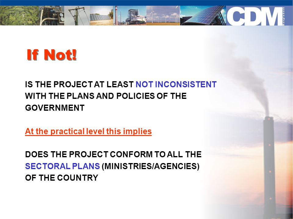 If Not! IS THE PROJECT AT LEAST NOT INCONSISTENT WITH THE PLANS AND POLICIES OF THE GOVERNMENT At the practical level this implies DOES THE PROJECT CO