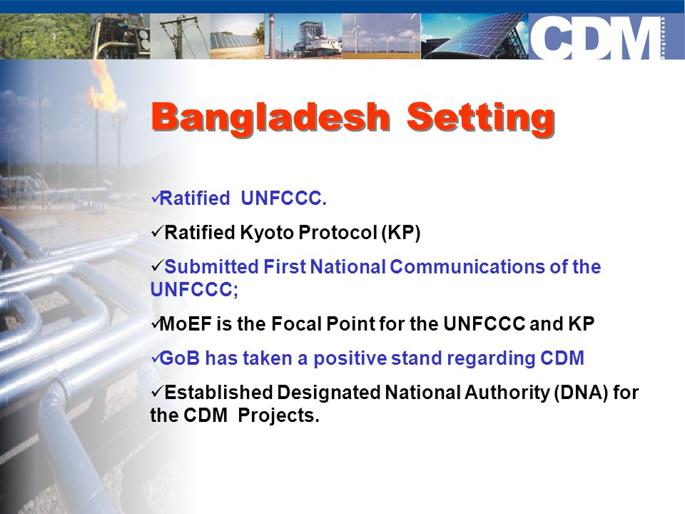 Project Outputs Policy guidelines and institutional framework for implementation of CDM in Bangladesh Development of baseline and preparation of business plan for landfill gas extraction and its productive utilization From October 2002 to September 2003, the Government of Bangladesh and Waste Concern with support from UNDP completed a project entitled `Capacity Building for CDM in Bangladesh`