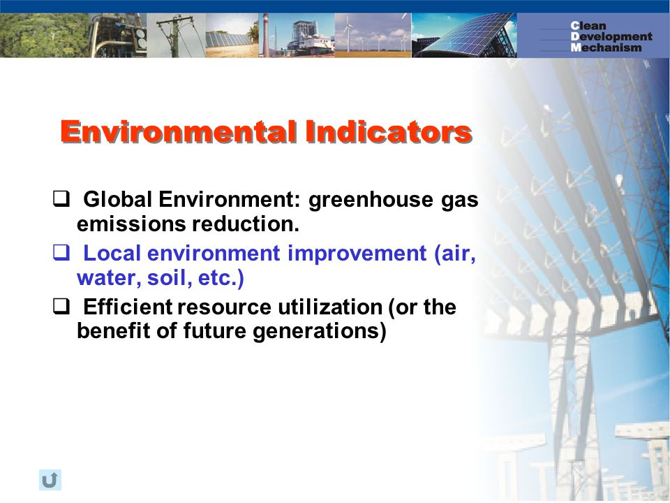 Environmental Indicators  Global Environment: greenhouse gas emissions reduction.  Local environment improvement (air, water, soil, etc.)  Efficien