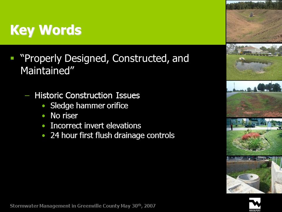 Stormwater Management in Greenville County May 30 th, 2007 Key Words  Properly Designed, Constructed, and Maintained −Historic Construction Issues Sledge hammer orifice No riser Incorrect invert elevations 24 hour first flush drainage controls