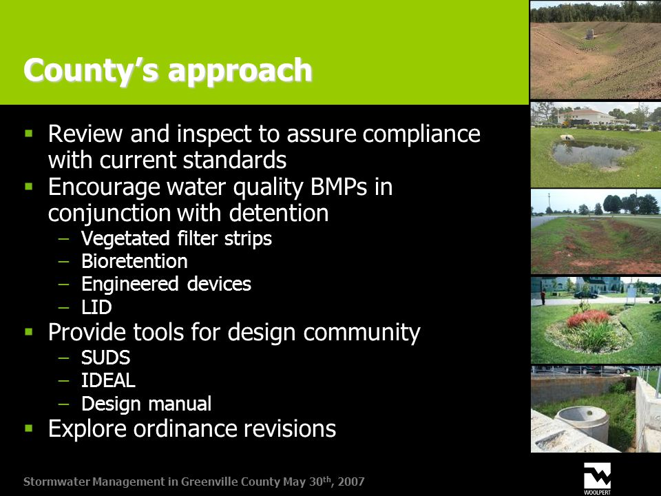 Stormwater Management in Greenville County May 30 th, 2007 County's approach  Review and inspect to assure compliance with current standards  Encourage water quality BMPs in conjunction with detention −Vegetated filter strips −Bioretention −Engineered devices −LID  Provide tools for design community −SUDS −IDEAL −Design manual  Explore ordinance revisions