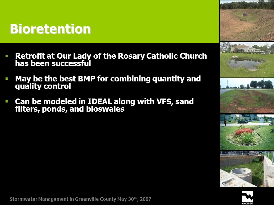 Stormwater Management in Greenville County May 30 th, 2007 Bioretention  Retrofit at Our Lady of the Rosary Catholic Church has been successful  May be the best BMP for combining quantity and quality control  Can be modeled in IDEAL along with VFS, sand filters, ponds, and bioswales