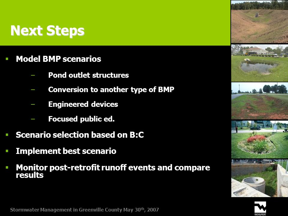 Stormwater Management in Greenville County May 30 th, 2007 Next Steps  Model BMP scenarios −Pond outlet structures −Conversion to another type of BMP −Engineered devices −Focused public ed.