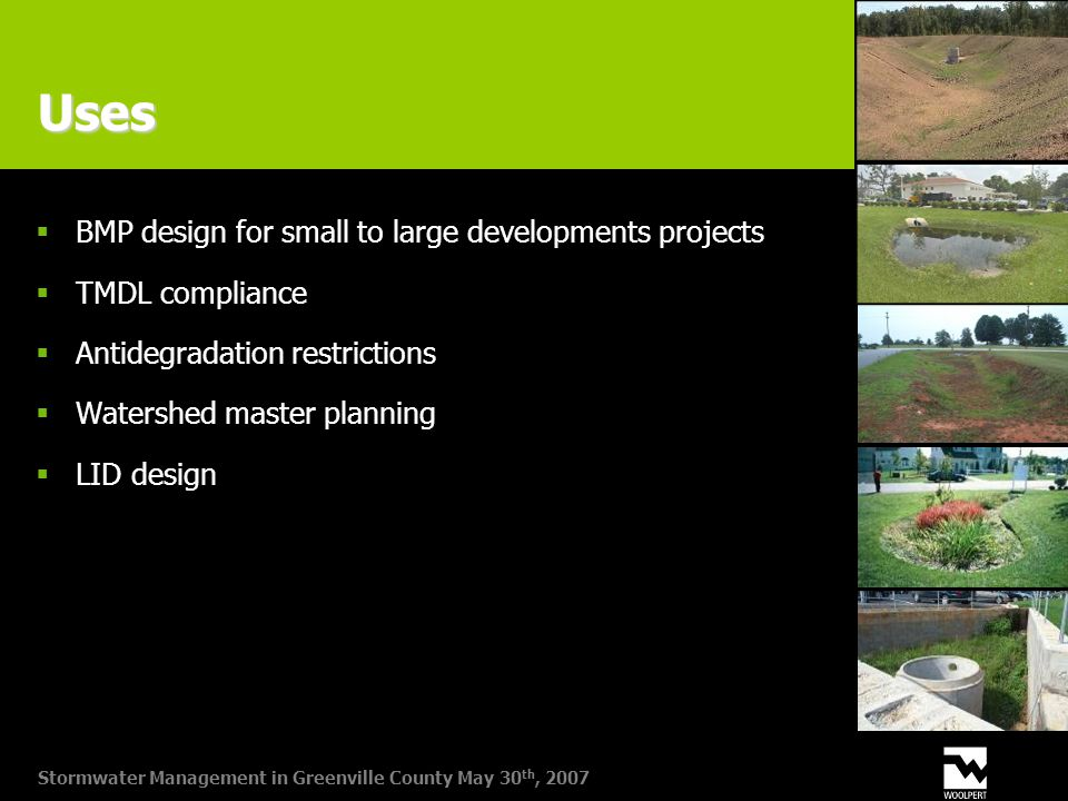 Stormwater Management in Greenville County May 30 th, 2007 Uses  BMP design for small to large developments projects  TMDL compliance  Antidegradation restrictions  Watershed master planning  LID design
