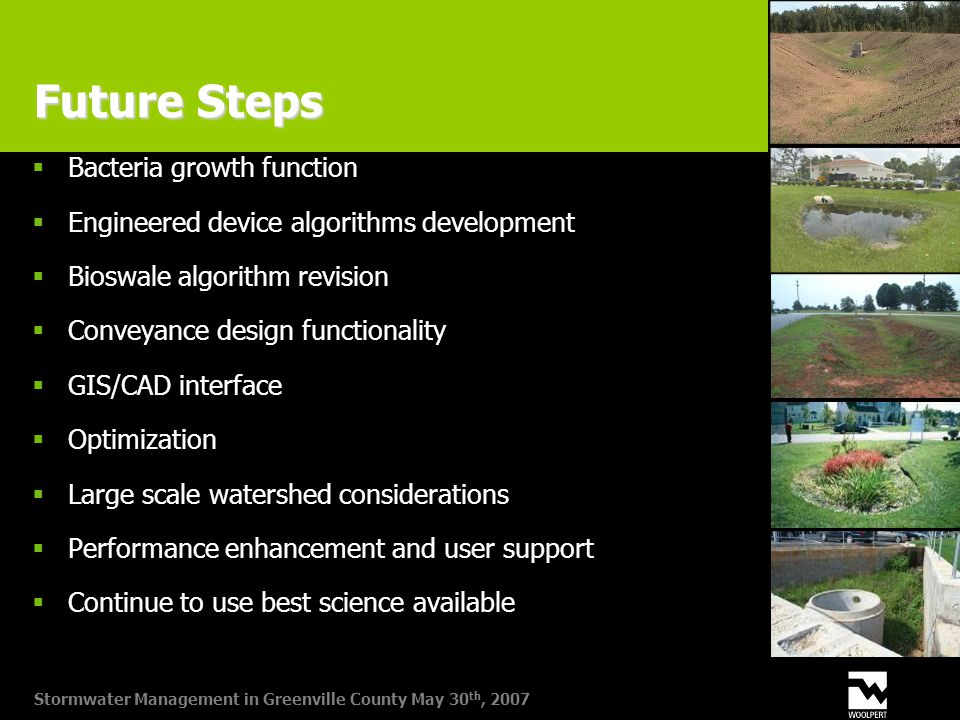 Stormwater Management in Greenville County May 30 th, 2007 Future Steps  Bacteria growth function  Engineered device algorithms development  Bioswale algorithm revision  Conveyance design functionality  GIS/CAD interface  Optimization  Large scale watershed considerations  Performance enhancement and user support  Continue to use best science available