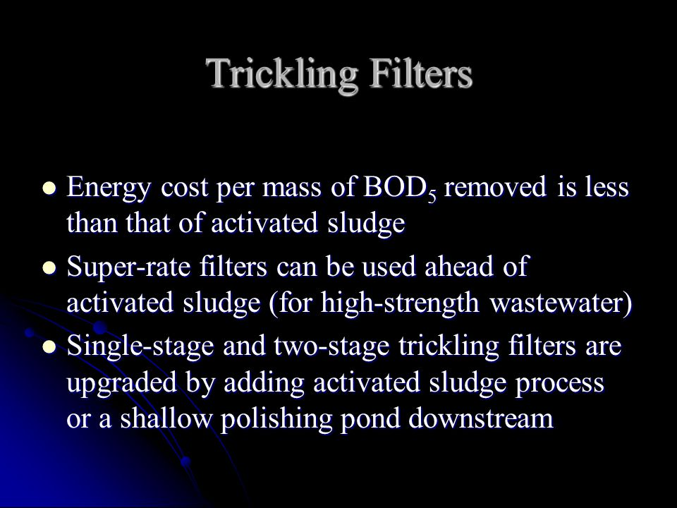 Trickling Filters Energy cost per mass of BOD 5 removed is less than that of activated sludge Energy cost per mass of BOD 5 removed is less than that of activated sludge Super-rate filters can be used ahead of activated sludge (for high-strength wastewater) Super-rate filters can be used ahead of activated sludge (for high-strength wastewater) Single-stage and two-stage trickling filters are upgraded by adding activated sludge process or a shallow polishing pond downstream Single-stage and two-stage trickling filters are upgraded by adding activated sludge process or a shallow polishing pond downstream