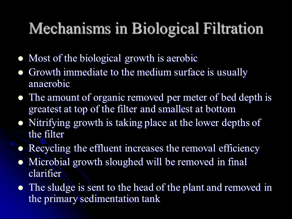 Mechanisms in Biological Filtration Most of the biological growth is aerobic Most of the biological growth is aerobic Growth immediate to the medium surface is usually anaerobic Growth immediate to the medium surface is usually anaerobic The amount of organic removed per meter of bed depth is greatest at top of the filter and smallest at bottom The amount of organic removed per meter of bed depth is greatest at top of the filter and smallest at bottom Nitrifying growth is taking place at the lower depths of the filter Nitrifying growth is taking place at the lower depths of the filter Recycling the effluent increases the removal efficiency Recycling the effluent increases the removal efficiency Microbial growth sloughed will be removed in final clarifier Microbial growth sloughed will be removed in final clarifier The sludge is sent to the head of the plant and removed in the primary sedimentation tank The sludge is sent to the head of the plant and removed in the primary sedimentation tank