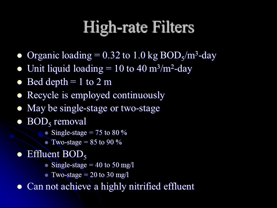 High-rate Filters Organic loading = 0.32 to 1.0 kg BOD 5 /m 3 -day Organic loading = 0.32 to 1.0 kg BOD 5 /m 3 -day Unit liquid loading = 10 to 40 m 3 /m 2 -day Unit liquid loading = 10 to 40 m 3 /m 2 -day Bed depth = 1 to 2 m Bed depth = 1 to 2 m Recycle is employed continuously Recycle is employed continuously May be single-stage or two-stage May be single-stage or two-stage BOD 5 removal BOD 5 removal Single-stage = 75 to 80 % Single-stage = 75 to 80 % Two-stage = 85 to 90 % Two-stage = 85 to 90 % Effluent BOD 5 Effluent BOD 5 Single-stage = 40 to 50 mg/l Single-stage = 40 to 50 mg/l Two-stage = 20 to 30 mg/l Two-stage = 20 to 30 mg/l Can not achieve a highly nitrified effluent Can not achieve a highly nitrified effluent