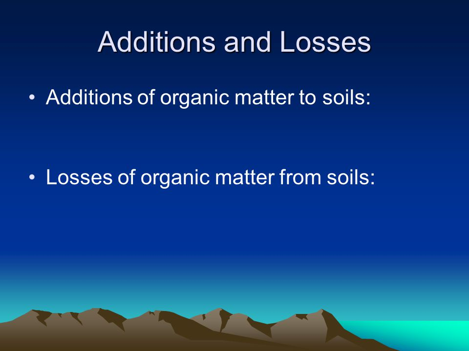 Additions and Losses Additions of organic matter to soils: Losses of organic matter from soils: