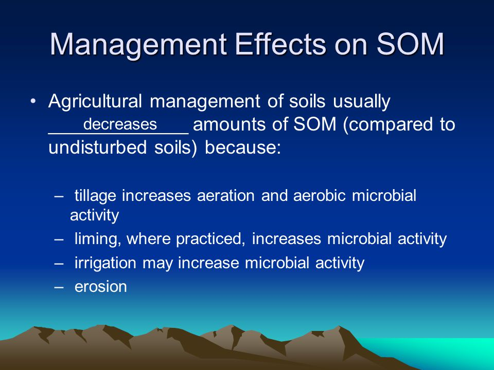Management Effects on SOM Agricultural management of soils usually _____________ amounts of SOM (compared to undisturbed soils) because: – tillage increases aeration and aerobic microbial activity – liming, where practiced, increases microbial activity – irrigation may increase microbial activity – erosion decreases