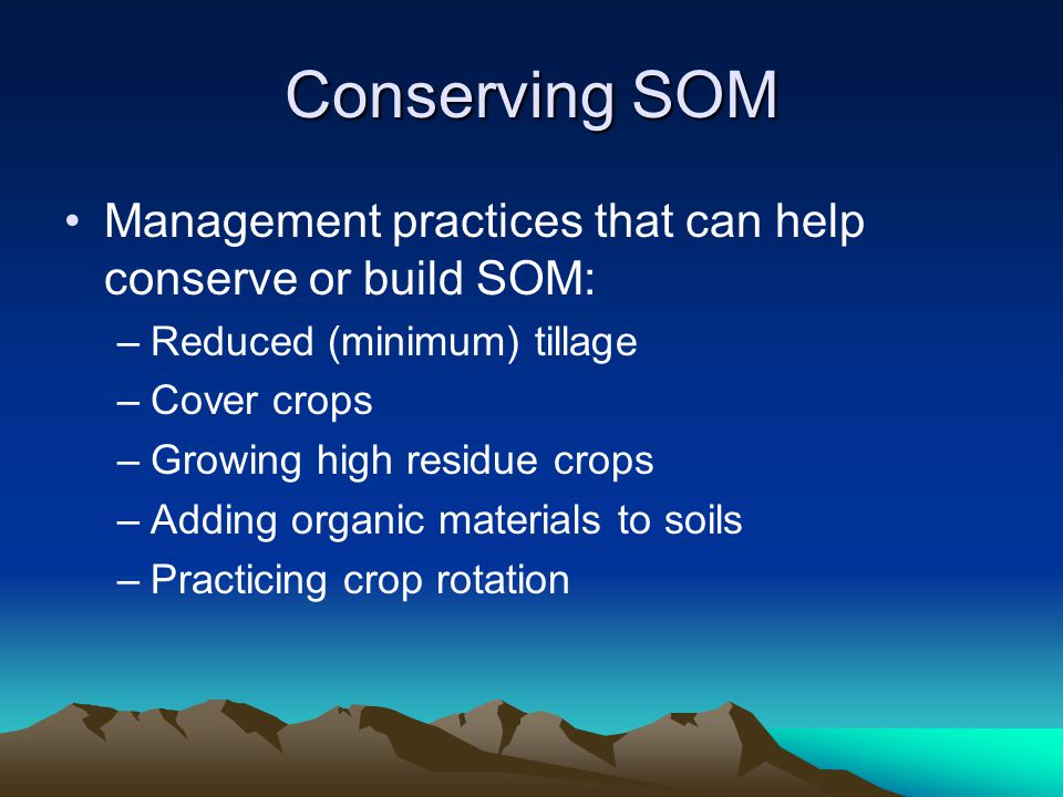 Conserving SOM Management practices that can help conserve or build SOM: –Reduced (minimum) tillage –Cover crops –Growing high residue crops –Adding organic materials to soils –Practicing crop rotation