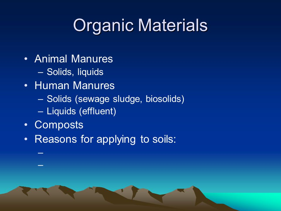 Organic Materials Animal Manures –Solids, liquids Human Manures –Solids (sewage sludge, biosolids) –Liquids (effluent) Composts Reasons for applying to soils: –