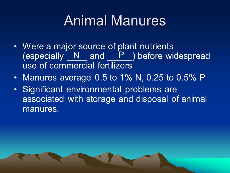 Animal Manures Were a major source of plant nutrients (especially ____ and _____) before widespread use of commercial fertilizers Manures average 0.5 to 1% N, 0.25 to 0.5% P Significant environmental problems are associated with storage and disposal of animal manures.